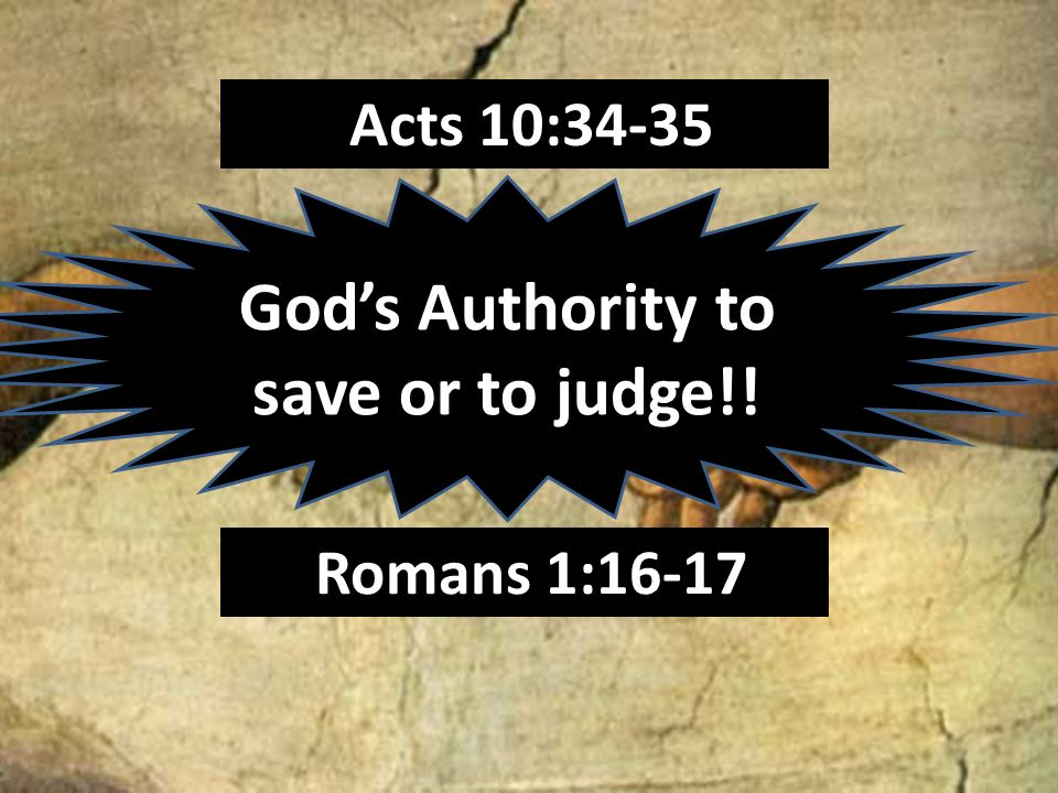 Acts 10:34-35 Gods Authority to save or to judge!! Romans 1:16-17