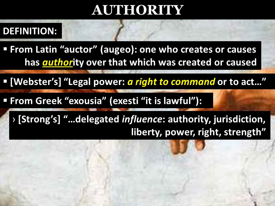 AUTHORITY From Latin auctor (augeo): one who creates or causes has authority over that which was created or caused [Websters] Legal power: a right to command or to act… From Greek exousia (exesti it is lawful): [Strongs] …delegated influence: authority, jurisdiction, liberty, power, right, strength DEFINITION: