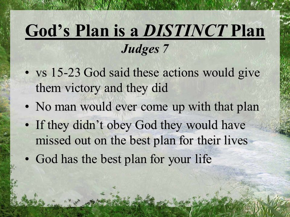 Gods Plan is a DISTINCT Plan Judges 7 vs 15-23 God said these actions would give them victory and they didvs 15-23 God said these actions would give them victory and they did No man would ever come up with that planNo man would ever come up with that plan If they didnt obey God they would have missed out on the best plan for their livesIf they didnt obey God they would have missed out on the best plan for their lives God has the best plan for your lifeGod has the best plan for your life