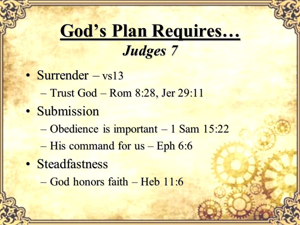 Gods Plan Requires… Judges 7 Surrender – vs13Surrender – vs13 –Trust God – Rom 8:28, Jer 29:11 SubmissionSubmission –Obedience is important – 1 Sam 15