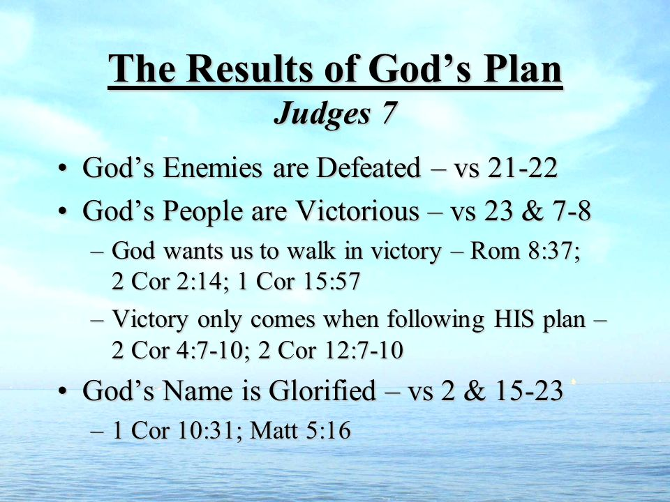 The Results of Gods Plan Judges 7 Gods Enemies are Defeated – vs 21-22Gods Enemies are Defeated – vs 21-22 Gods People are Victorious – vs 23 & 7-8Gods People are Victorious – vs 23 & 7-8 –God wants us to walk in victory – Rom 8:37; 2 Cor 2:14; 1 Cor 15:57 –Victory only comes when following HIS plan – 2 Cor 4:7-10; 2 Cor 12:7-10 Gods Name is Glorified – vs 2 & 15-23Gods Name is Glorified – vs 2 & 15-23 –1 Cor 10:31; Matt 5:16