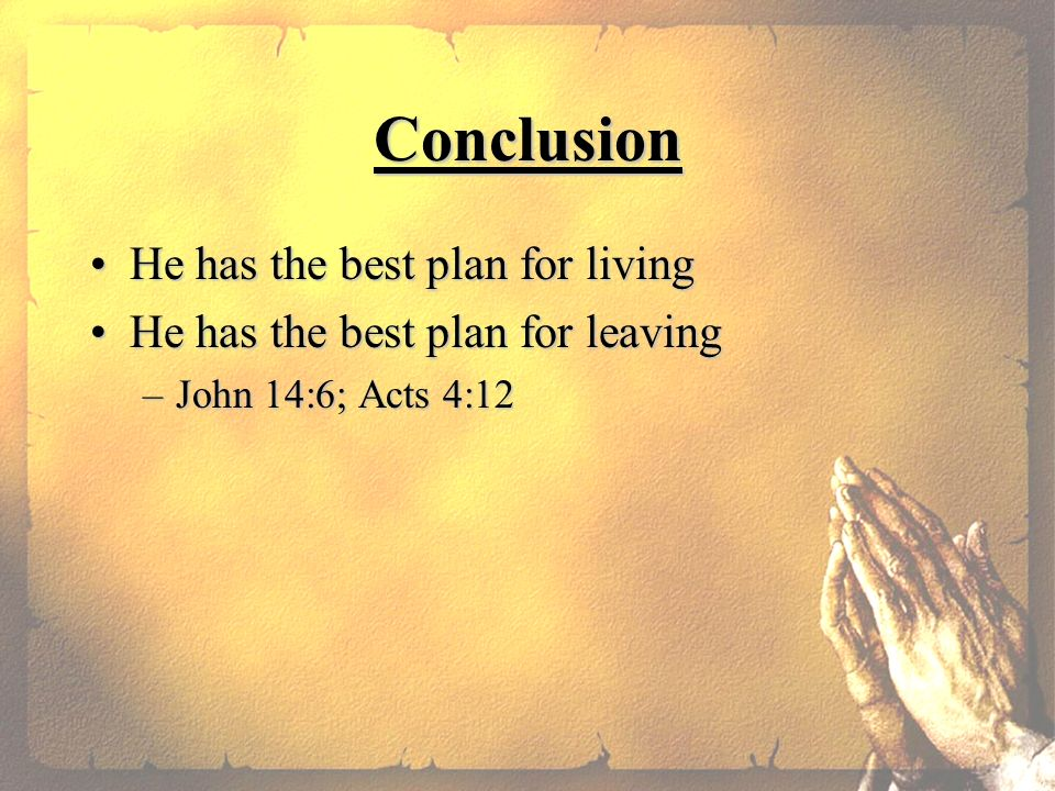 Conclusion He has the best plan for livingHe has the best plan for living He has the best plan for leavingHe has the best plan for leaving –John 14:6; Acts 4:12