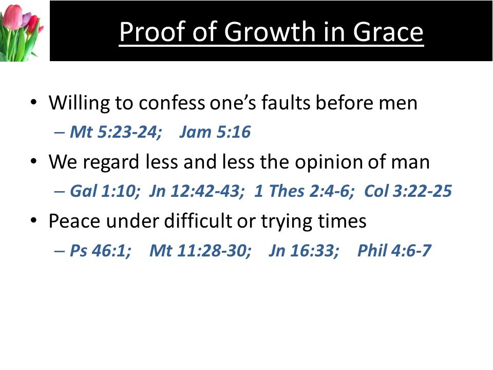 Willing to confess ones faults before men –M–Mt 5:23-24; Jam 5:16 We regard less and less the opinion of man –G–Gal 1:10; Jn 12:42-43; 1 Thes 2:4-6; Col 3:22-25 Peace under difficult or trying times –P–Ps 46:1; Mt 11:28-30; Jn 16:33; Phil 4:6-7 Proof of Growth in Grace