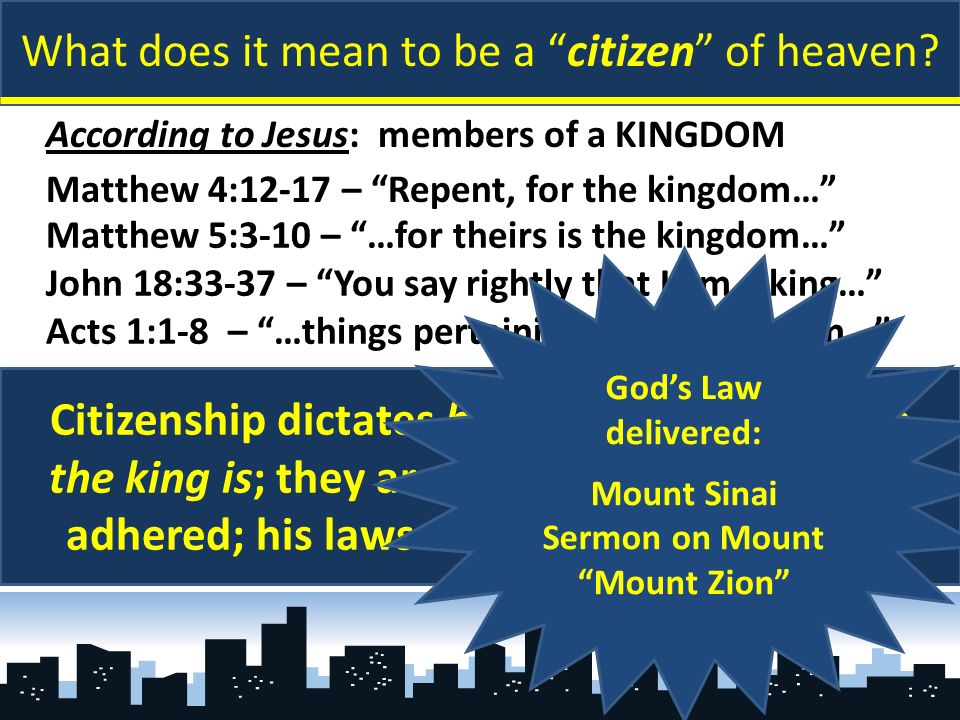 What does it mean to be a citizen of heaven? According to Jesus: members of a KINGDOM Matthew 4:12-17 – Repent, for the kingdom… Matthew 5:3-10 – …for
