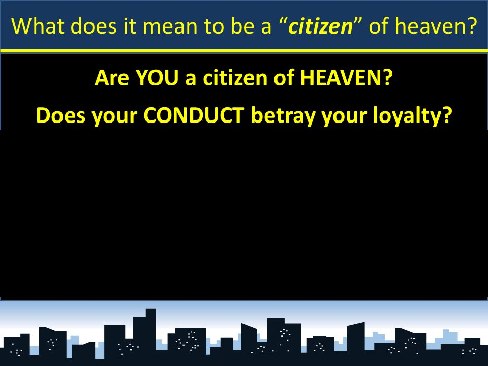 What does it mean to be a citizen of heaven? Are YOU a citizen of HEAVEN? Does your CONDUCT betray your loyalty? Matthew 6:24 [U.S. oath] – cannot ser