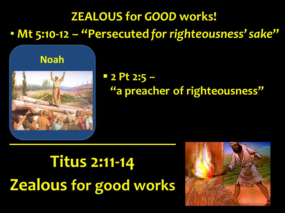 Noah Zealous for good works Titus 2:11-14 ZEALOUS for GOOD works! Mt 5:10-12 – Persecuted for righteousness sake 2 Pt 2:5 – a preacher of righteousnes