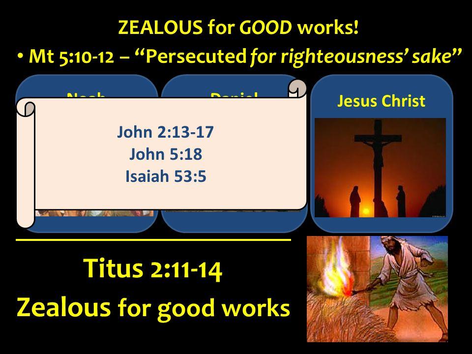 Noah Zealous for good works Titus 2:11-14 ZEALOUS for GOOD works! Mt 5:10-12 – Persecuted for righteousness sake Daniel Jesus Christ John 2:13-17 John