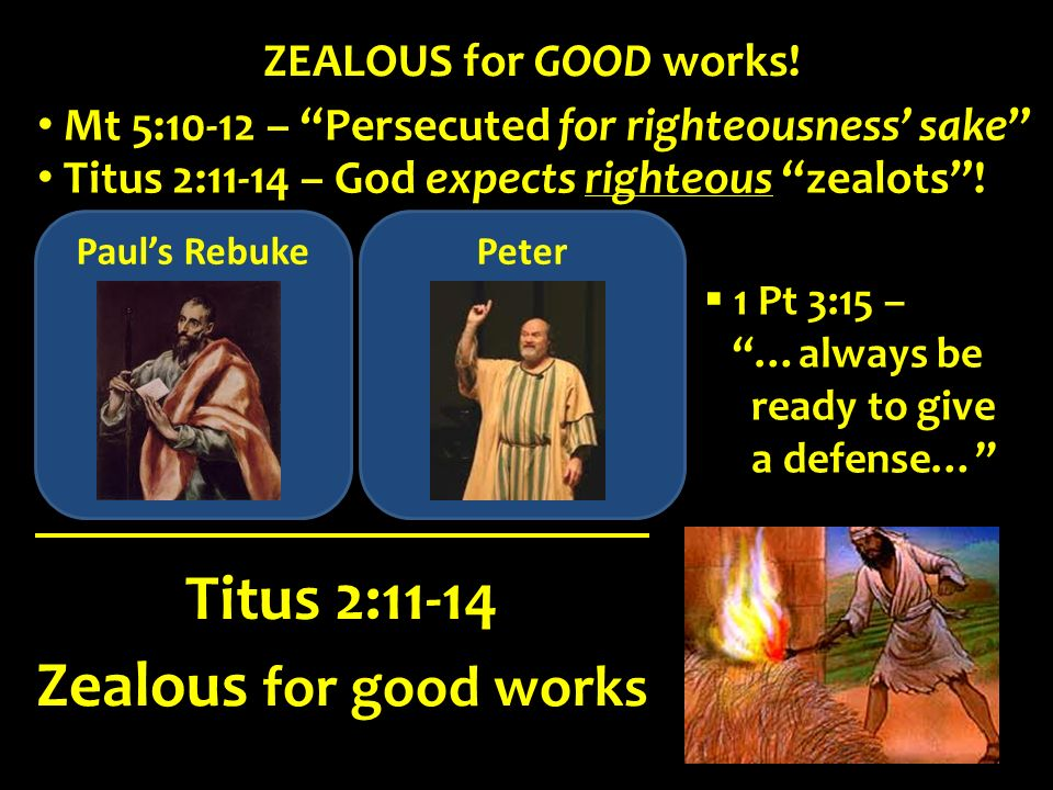 Pauls Rebuke Zealous for good works Titus 2:11-14 ZEALOUS for GOOD works! Titus 2:11-14 – God expects righteous zealots! Mt 5:10-12 – Persecuted for r