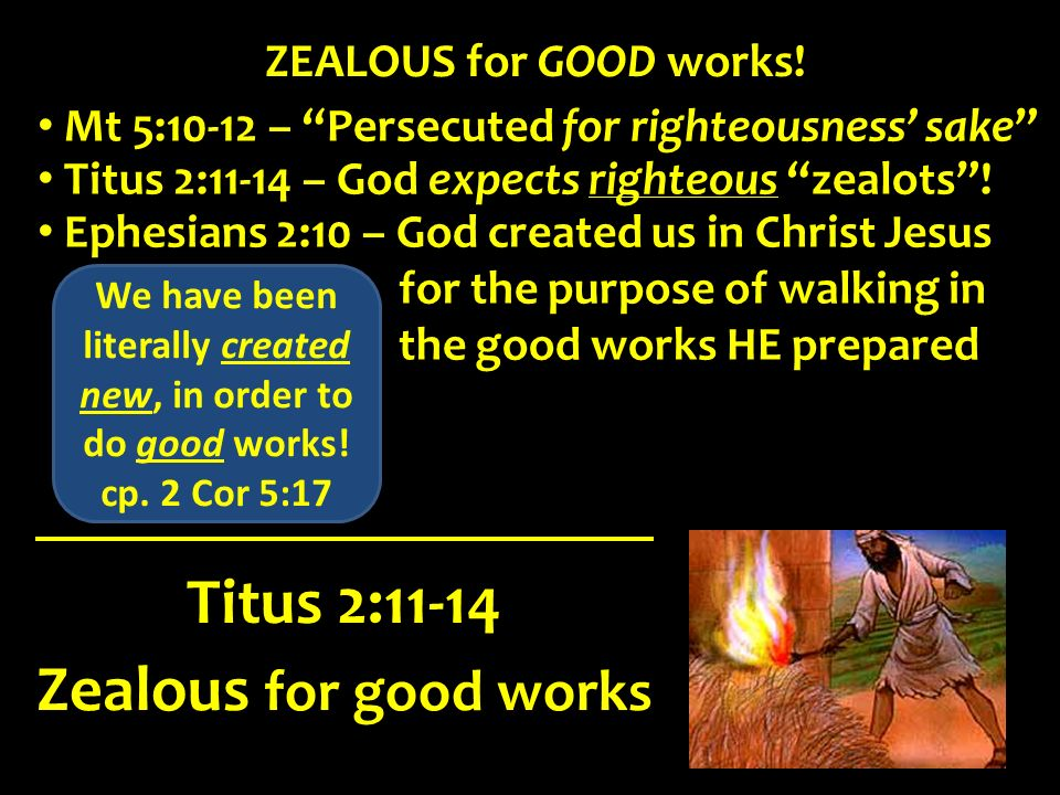 Zealous for good works Titus 2:11-14 ZEALOUS for GOOD works! Titus 2:11-14 – God expects righteous zealots! Ephesians 2:10 – God created us in Christ