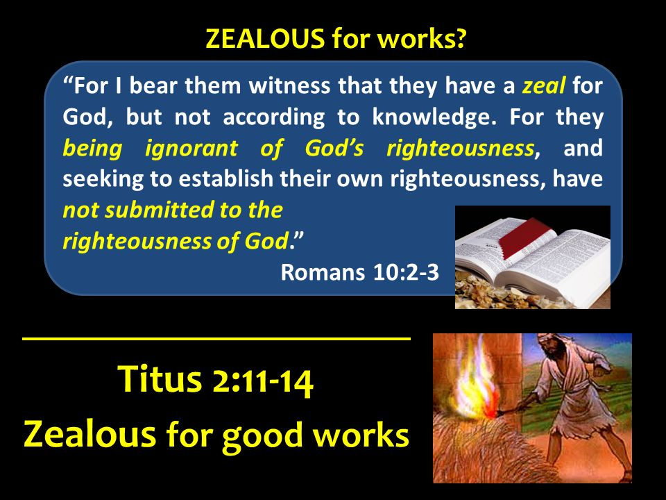 For I bear them witness that they have a zeal for God, but not according to knowledge. For they being ignorant of Gods righteousness, and seeking to e
