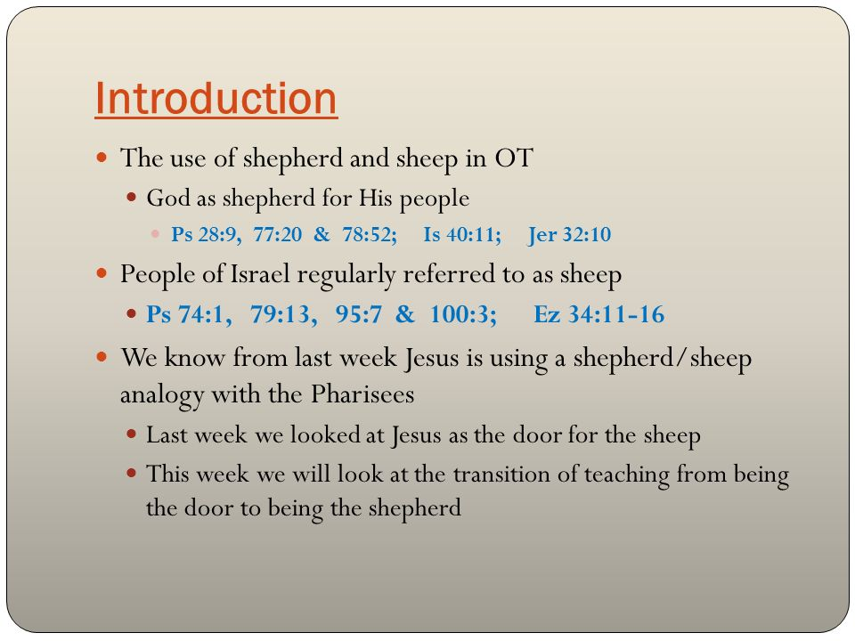 Introduction The use of shepherd and sheep in OT God as shepherd for His people Ps 28:9, 77:20 & 78:52; Is 40:11; Jer 32:10 People of Israel regularly referred to as sheep Ps 74:1, 79:13, 95:7 & 100:3; Ez 34:11-16 We know from last week Jesus is using a shepherd/sheep analogy with the Pharisees Last week we looked at Jesus as the door for the sheep This week we will look at the transition of teaching from being the door to being the shepherd