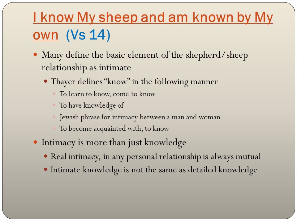 I know My sheep and am known by My own (Vs 14) Many define the basic element of the shepherd/sheep relationship as intimate Thayer defines know in the following manner To learn to know, come to know To have knowledge of Jewish phrase for intimacy between a man and woman To become acquainted with, to know Intimacy is more than just knowledge Real intimacy, in any personal relationship is always mutual Intimate knowledge is not the same as detailed knowledge