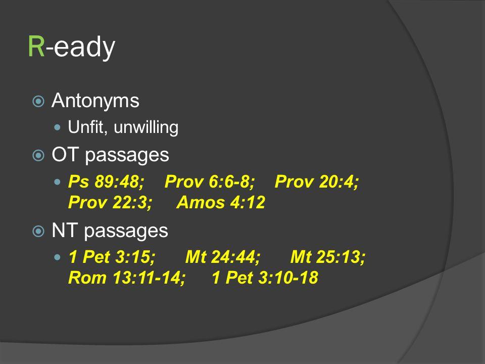 R-eady Antonyms Unfit, unwilling OT passages Ps 89:48; Prov 6:6-8; Prov 20:4; Prov 22:3; Amos 4:12 NT passages 1 Pet 3:15; Mt 24:44; Mt 25:13; Rom 13:11-14; 1 Pet 3:10-18
