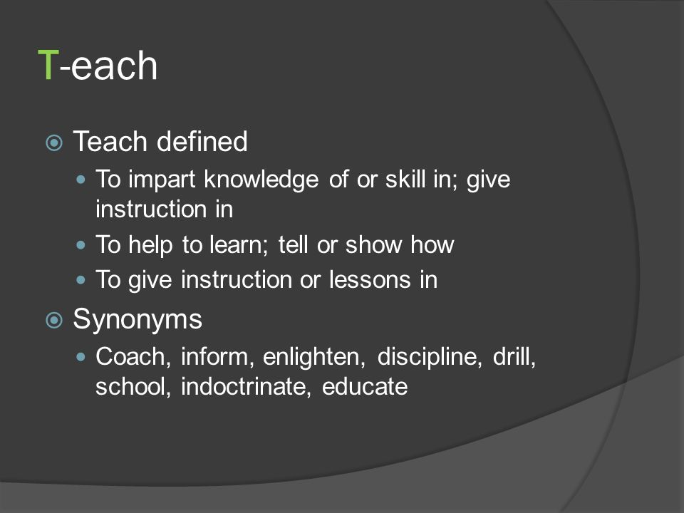 T-each Teach defined To impart knowledge of or skill in; give instruction in To help to learn; tell or show how To give instruction or lessons in Synonyms Coach, inform, enlighten, discipline, drill, school, indoctrinate, educate