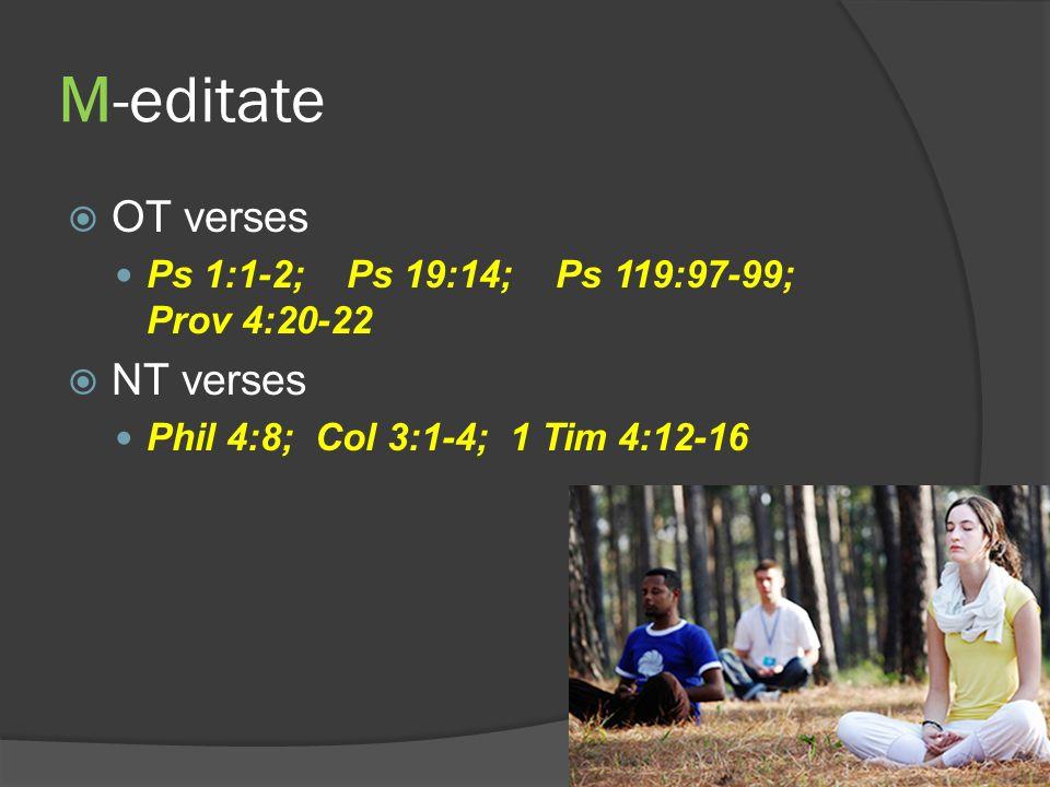 M-editate OT verses Ps 1:1-2; Ps 19:14; Ps 119:97-99; Prov 4:20-22 NT verses Phil 4:8; Col 3:1-4; 1 Tim 4:12-16