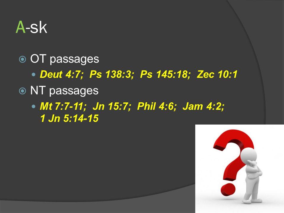 A-sk OT passages Deut 4:7; Ps 138:3; Ps 145:18; Zec 10:1 NT passages Mt 7:7-11; Jn 15:7; Phil 4:6; Jam 4:2; 1 Jn 5:14-15