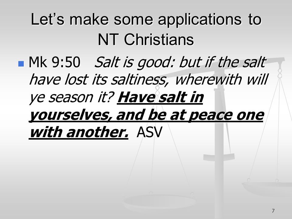 7 Lets make some applications to NT Christians Mk 9:50 Salt is good: but if the salt have lost its saltiness, wherewith will ye season it.