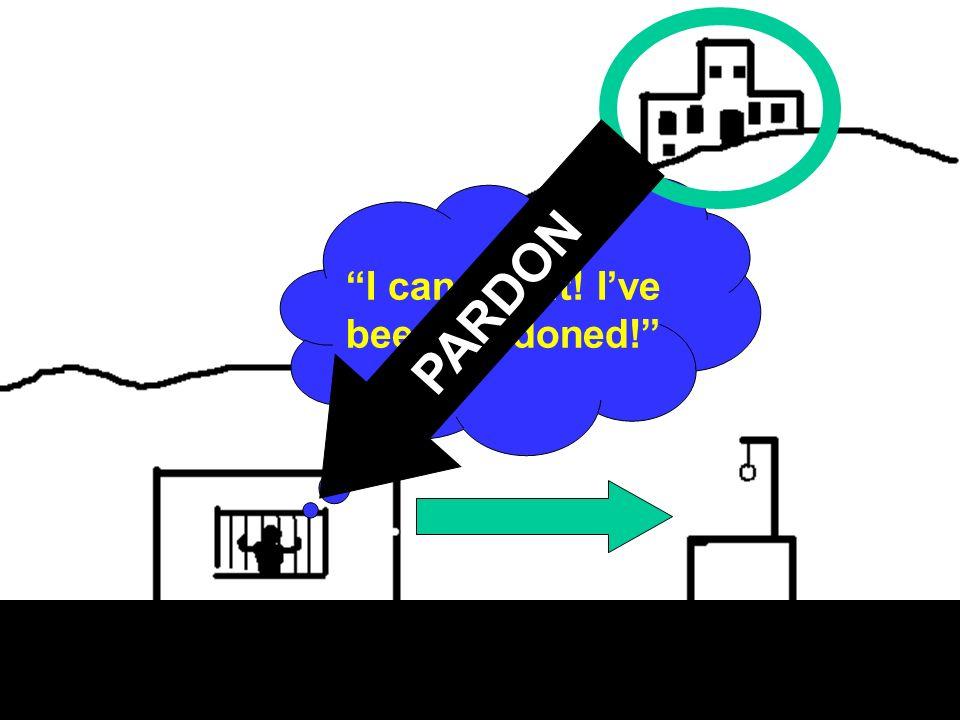 I can feel it! Ive been pardoned! PARDON