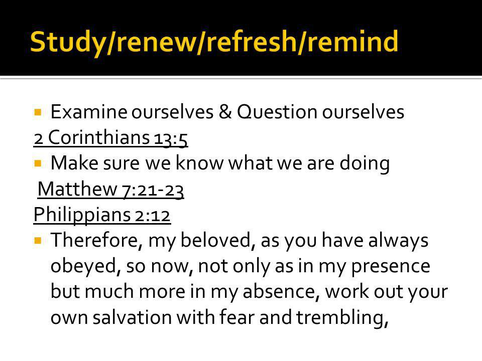 Examine ourselves & Question ourselves 2 Corinthians 13:5 Make sure we know what we are doing Matthew 7:21-23 Philippians 2:12 Therefore, my beloved, as you have always obeyed, so now, not only as in my presence but much more in my absence, work out your own salvation with fear and trembling,