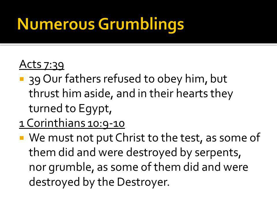Acts 7:39 39 Our fathers refused to obey him, but thrust him aside, and in their hearts they turned to Egypt, 1 Corinthians 10:9-10 We must not put Christ to the test, as some of them did and were destroyed by serpents, nor grumble, as some of them did and were destroyed by the Destroyer.