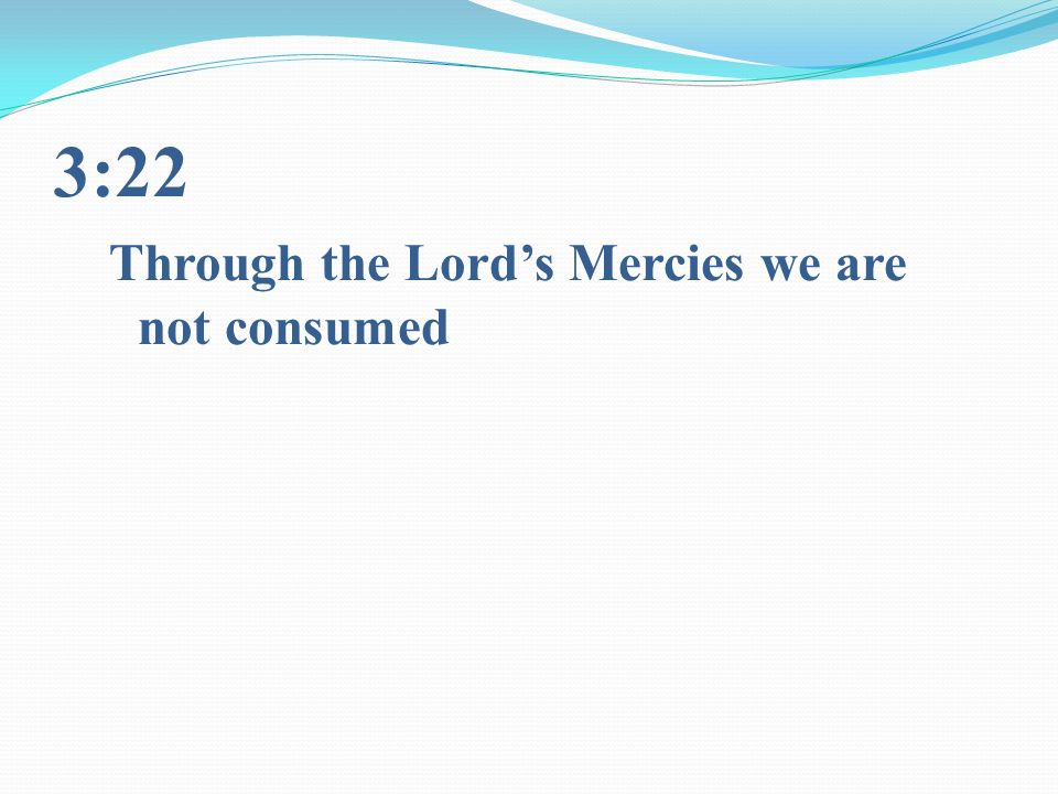 3:22 Through the Lords Mercies we are not consumed