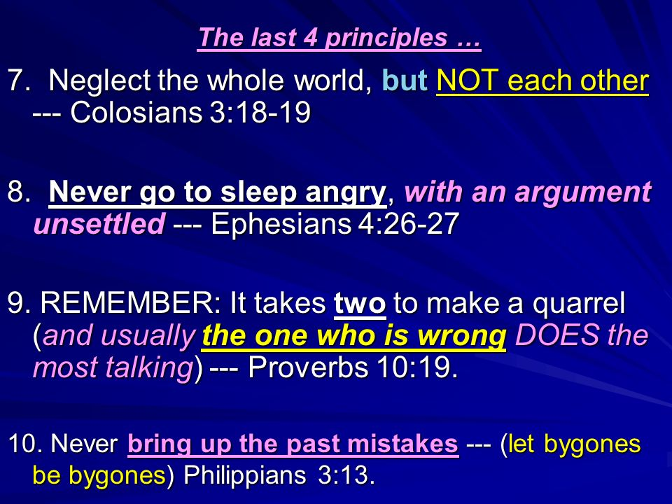 The last 4 principles … 7. Neglect the whole world, but NOT each other --- Colosians 3:18-19 8. Never go to sleep angry, with an argument unsettled --