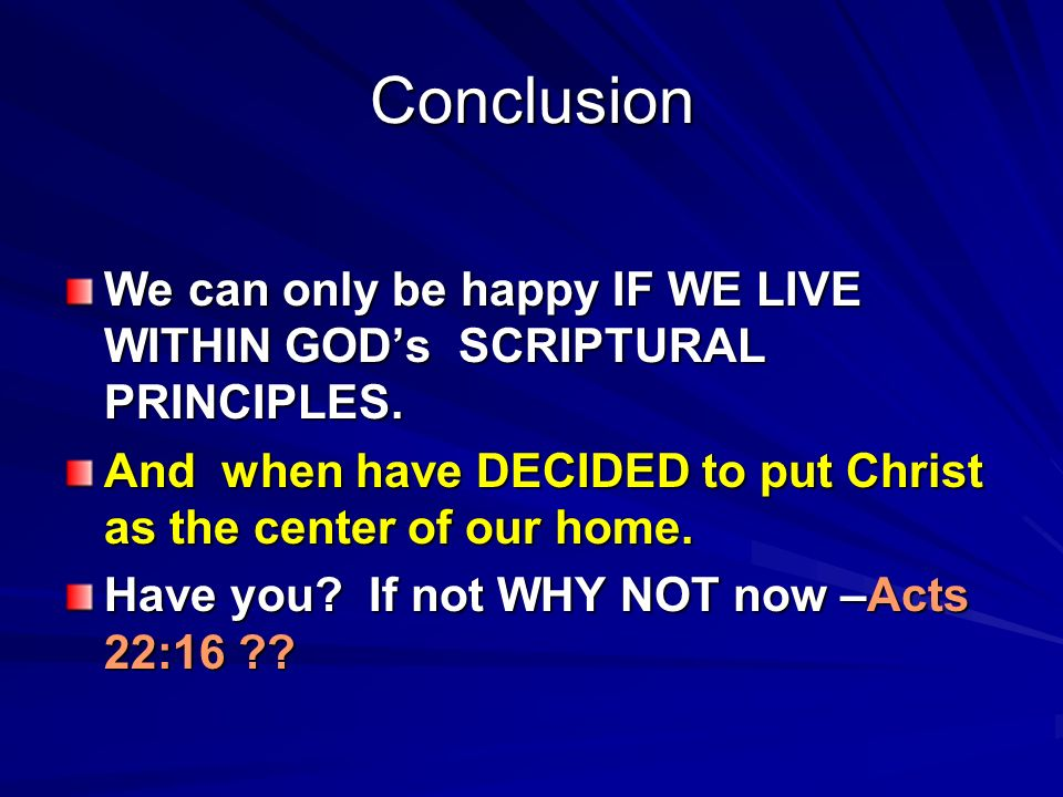 Conclusion We can only be happy IF WE LIVE WITHIN GODs SCRIPTURAL PRINCIPLES.