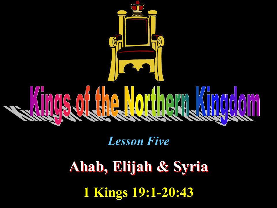 Lesson Five Ahab, Elijah & Syria 1 Kings 19:1-20:43