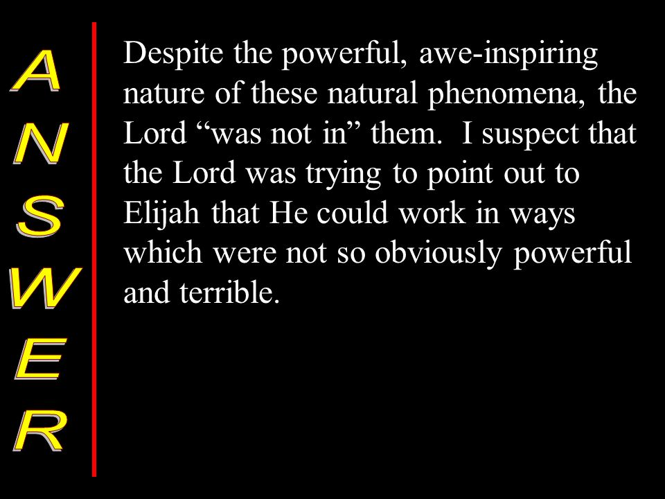Despite the powerful, awe-inspiring nature of these natural phenomena, the Lord was not in them. I suspect that the Lord was trying to point out to El