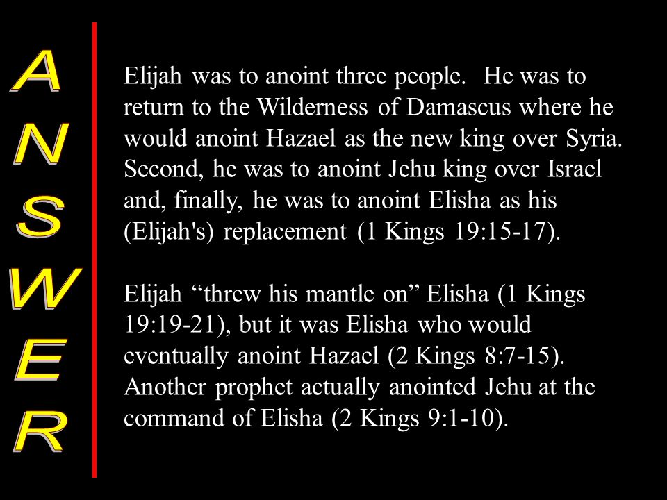 Elijah was to anoint three people. He was to return to the Wilderness of Damascus where he would anoint Hazael as the new king over Syria. Second, he
