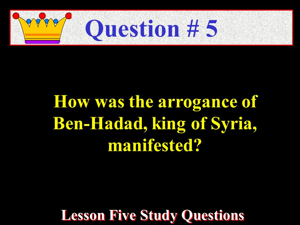How was the arrogance of Ben-Hadad, king of Syria, manifested? Question # 5 Lesson Five Study Questions