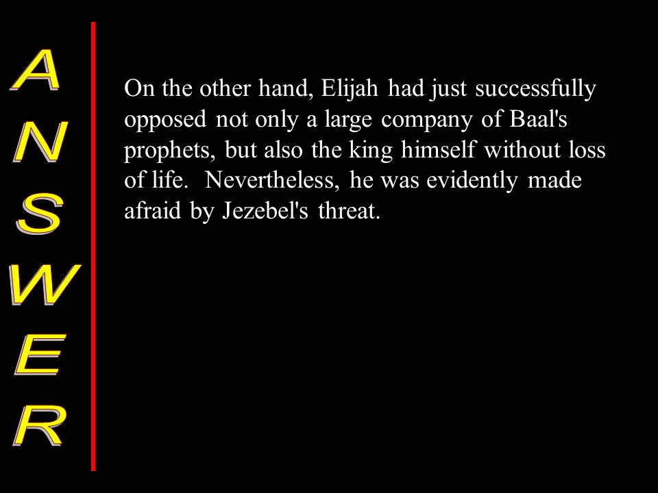 On the other hand, Elijah had just successfully opposed not only a large company of Baal's prophets, but also the king himself without loss of life. N