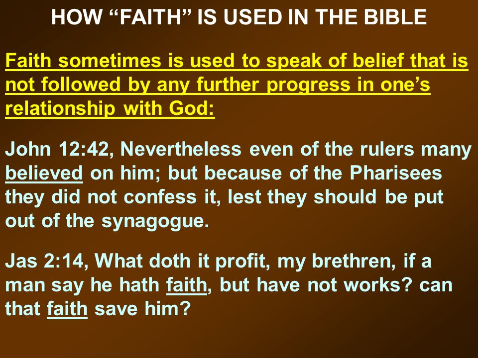 HOW FAITH IS USED IN THE BIBLE Faith sometimes is used to speak of belief that is not followed by any further progress in ones relationship with God: John 12:42, Nevertheless even of the rulers many believed on him; but because of the Pharisees they did not confess it, lest they should be put out of the synagogue.