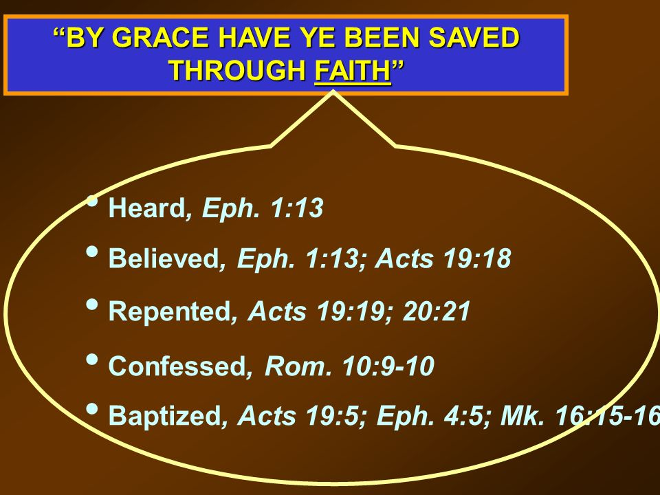 BY GRACE HAVE YE BEEN SAVED THROUGH FAITH Heard, Eph. 1:13 Believed, Eph. 1:13; Acts 19:18 Repented, Acts 19:19; 20:21 Confessed, Rom. 10:9-10 Baptize