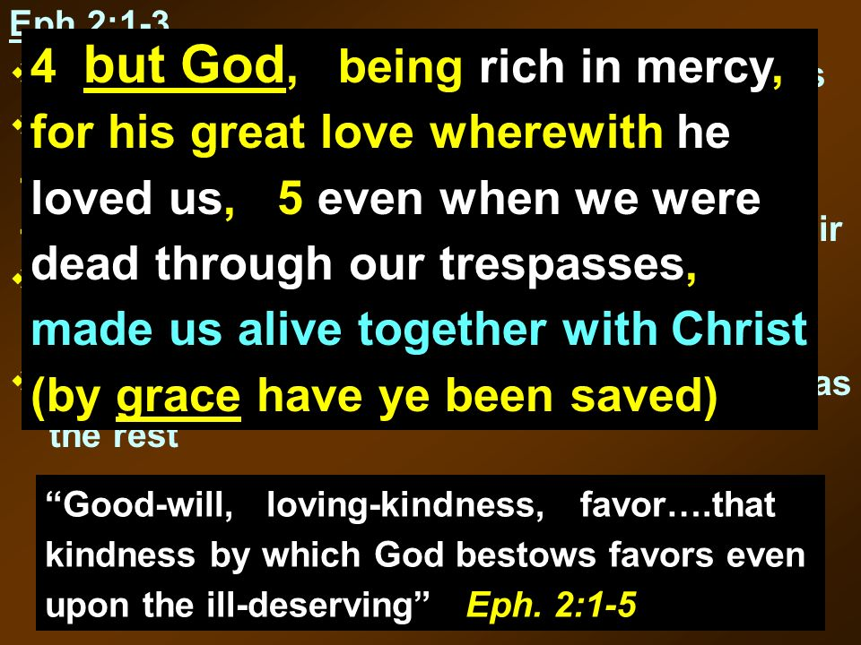 Good-will, loving-kindness, favor….that kindness by which God bestows favors even upon the ill-deserving Eph. 2:1-5 Eph 2:1-3, ye were dead through yo