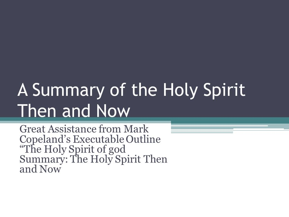 A Summary of the Holy Spirit Then and Now Great Assistance from Mark Copelands Executable Outline The Holy Spirit of god Summary: The Holy Spirit Then and Now
