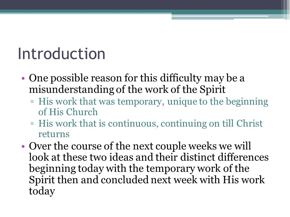 Introduction One possible reason for this difficulty may be a misunderstanding of the work of the Spirit His work that was temporary, unique to the beginning of His Church His work that is continuous, continuing on till Christ returns Over the course of the next couple weeks we will look at these two ideas and their distinct differences beginning today with the temporary work of the Spirit then and concluded next week with His work today