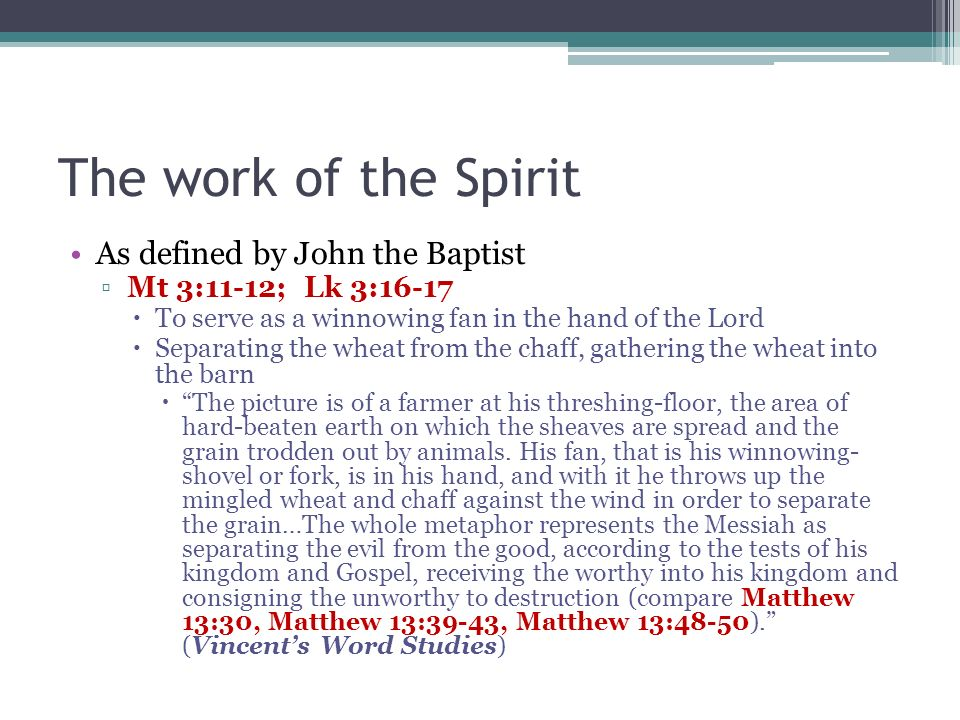 The work of the Spirit As defined by John the Baptist Mt 3:11-12; Lk 3:16-17 To serve as a winnowing fan in the hand of the Lord Separating the wheat from the chaff, gathering the wheat into the barn The picture is of a farmer at his threshing-floor, the area of hard-beaten earth on which the sheaves are spread and the grain trodden out by animals.