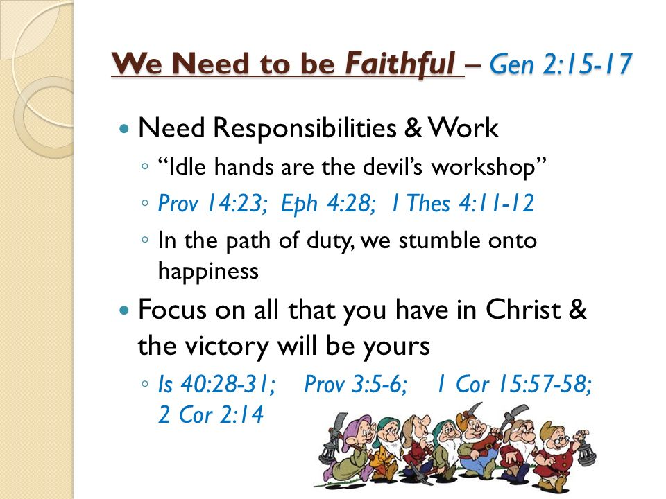 We Need to be Faithful – Gen 2:15-17 Need Responsibilities & Work Idle hands are the devils workshop Prov 14:23; Eph 4:28; 1 Thes 4:11-12 In the path of duty, we stumble onto happiness Focus on all that you have in Christ & the victory will be yours Is 40:28-31; Prov 3:5-6; 1 Cor 15:57-58; 2 Cor 2:14