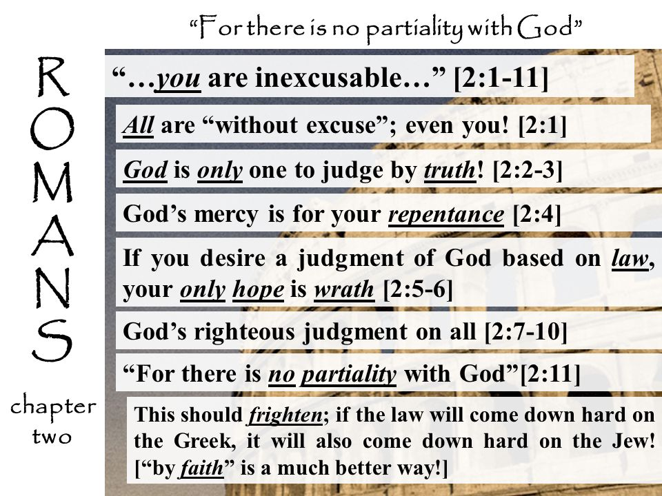 …you are inexcusable… [2:1-11] All are without excuse; even you! [2:1] For there is no partiality with God R O M A N S chapter two This should frighte