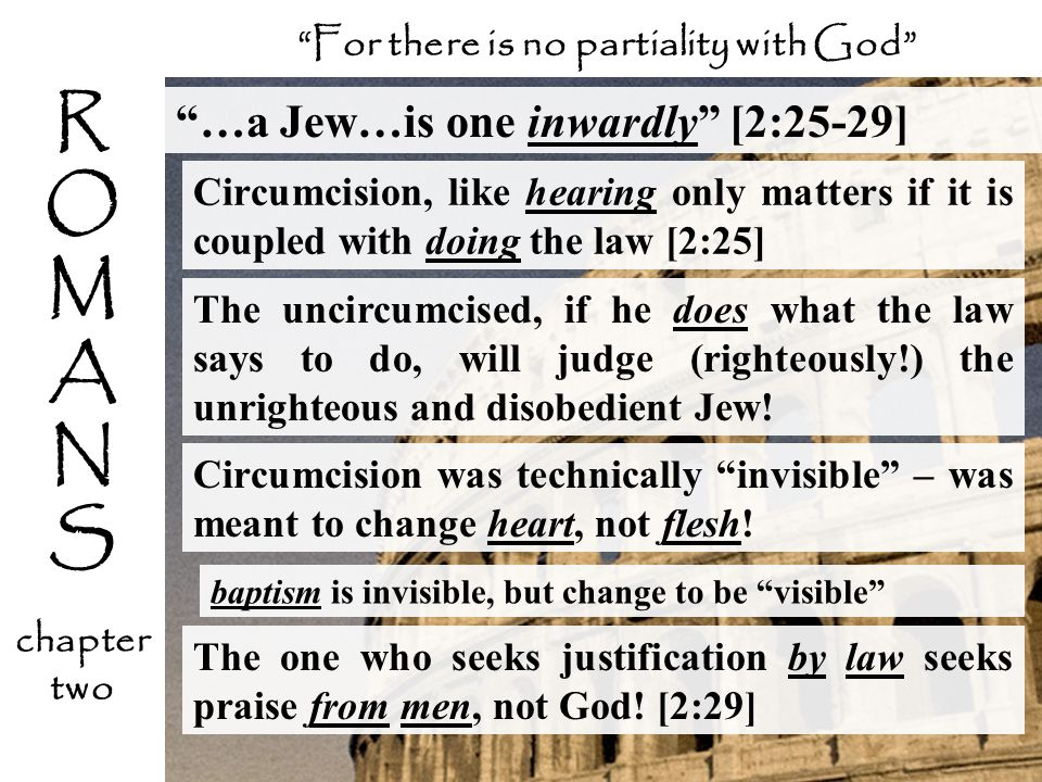 …a Jew…is one inwardly [2:25-29] Circumcision, like hearing only matters if it is coupled with doing the law [2:25] The one who seeks justification by
