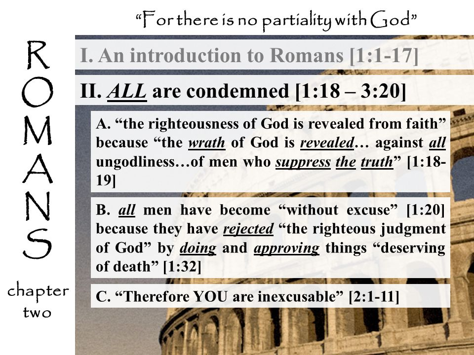 I. An introduction to Romans [1:1-17] For there is no partiality with God II. ALL are condemned [1:18 – 3:20] R O M A N S chapter two A. the righteous