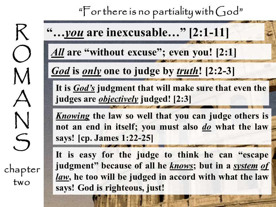 …you are inexcusable… [2:1-11] All are without excuse; even you! [2:1] For there is no partiality with God It is Gods judgment that will make sure tha