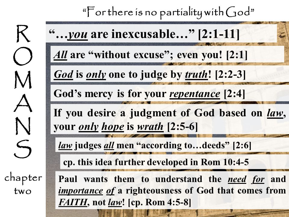 …you are inexcusable… [2:1-11] All are without excuse; even you! [2:1] For there is no partiality with God law judges all men according to…deeds [2:6]