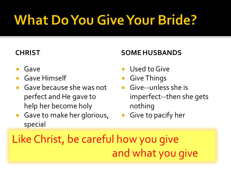 CHRIST Gave Gave Himself Gave because she was not perfect and He gave to help her become holy Gave to make her glorious, special SOME HUSBANDS Used to Give Give Things Give--unless she is imperfect--then she gets nothing Give to pacify her Like Christ, be careful how you give and what you give