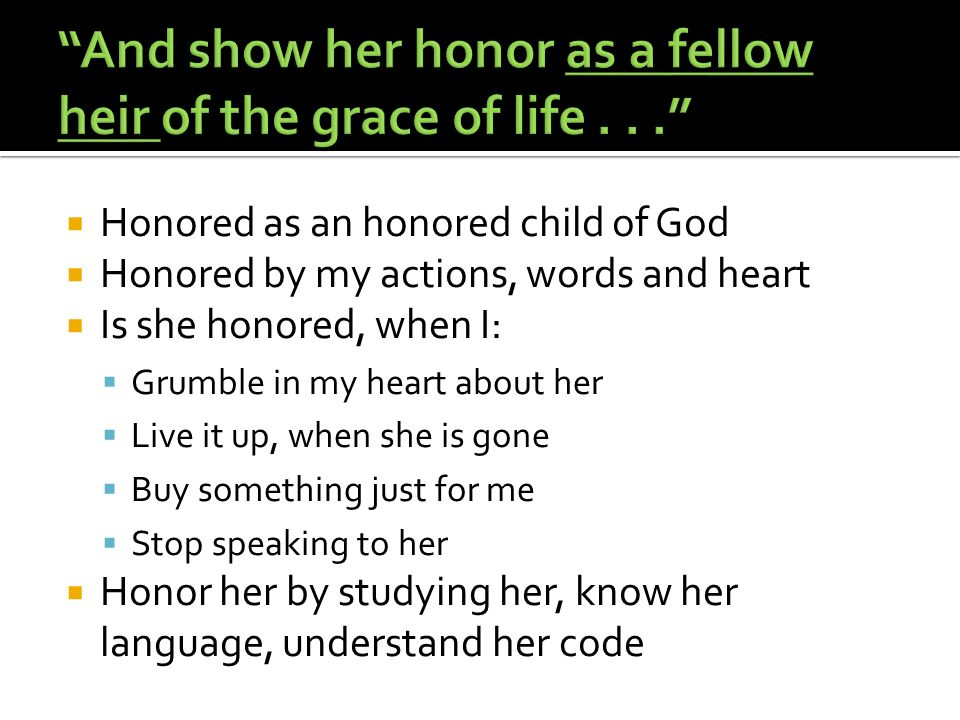 Honored as an honored child of God Honored by my actions, words and heart Is she honored, when I: Grumble in my heart about her Live it up, when she is gone Buy something just for me Stop speaking to her Honor her by studying her, know her language, understand her code