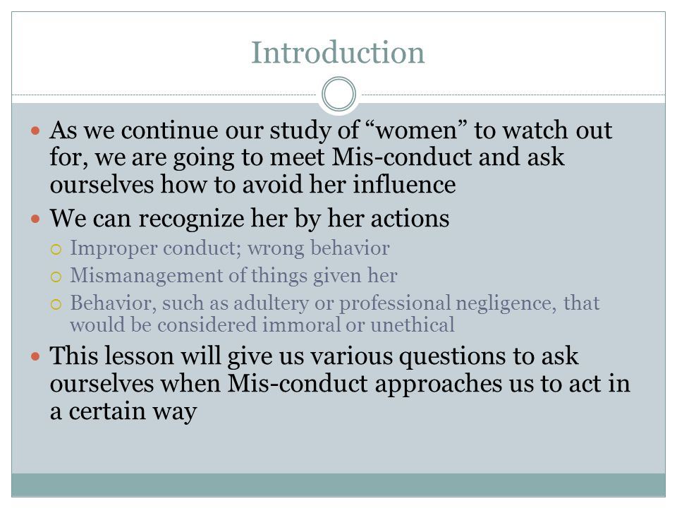 Introduction As we continue our study of women to watch out for, we are going to meet Mis-conduct and ask ourselves how to avoid her influence We can recognize her by her actions Improper conduct; wrong behavior Mismanagement of things given her Behavior, such as adultery or professional negligence, that would be considered immoral or unethical This lesson will give us various questions to ask ourselves when Mis-conduct approaches us to act in a certain way