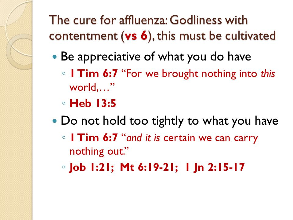 The cure for affluenza: Godliness with contentment (vs 6), this must be cultivated Be appreciative of what you do have 1 Tim 6:7 For we brought nothing into this world,… Heb 13:5 Do not hold too tightly to what you have 1 Tim 6:7 and it is certain we can carry nothing out.
