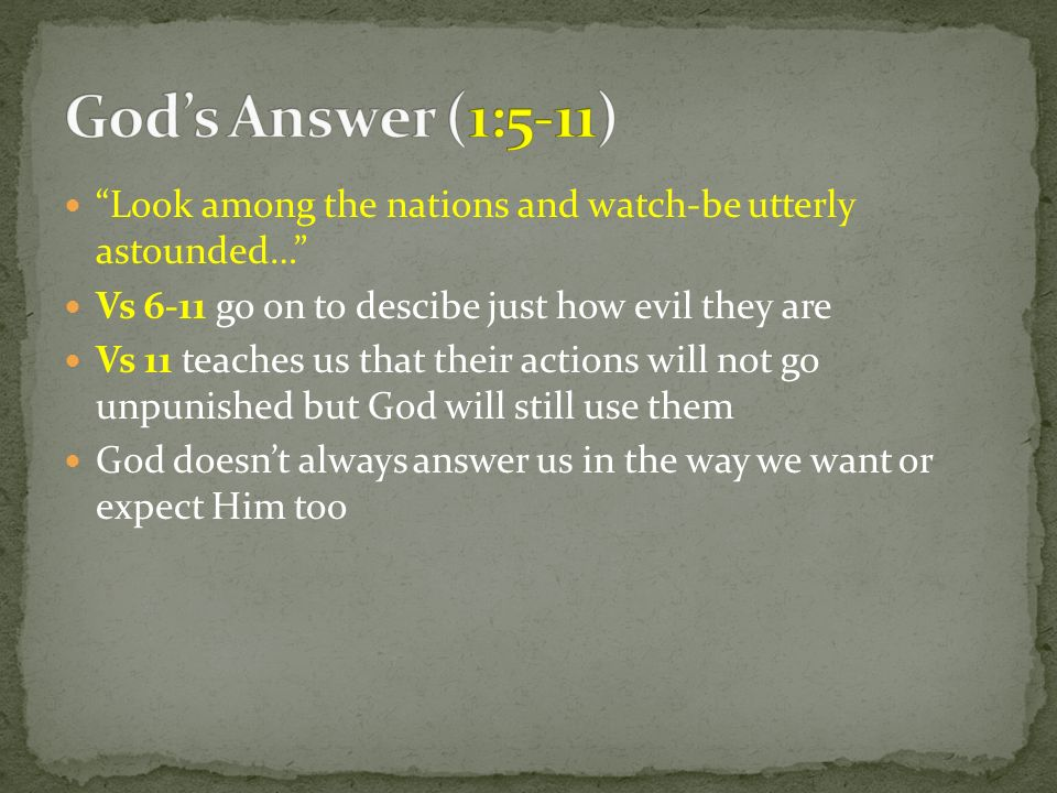 Look among the nations and watch-be utterly astounded… Vs 6-11 go on to descibe just how evil they are Vs 11 teaches us that their actions will not go
