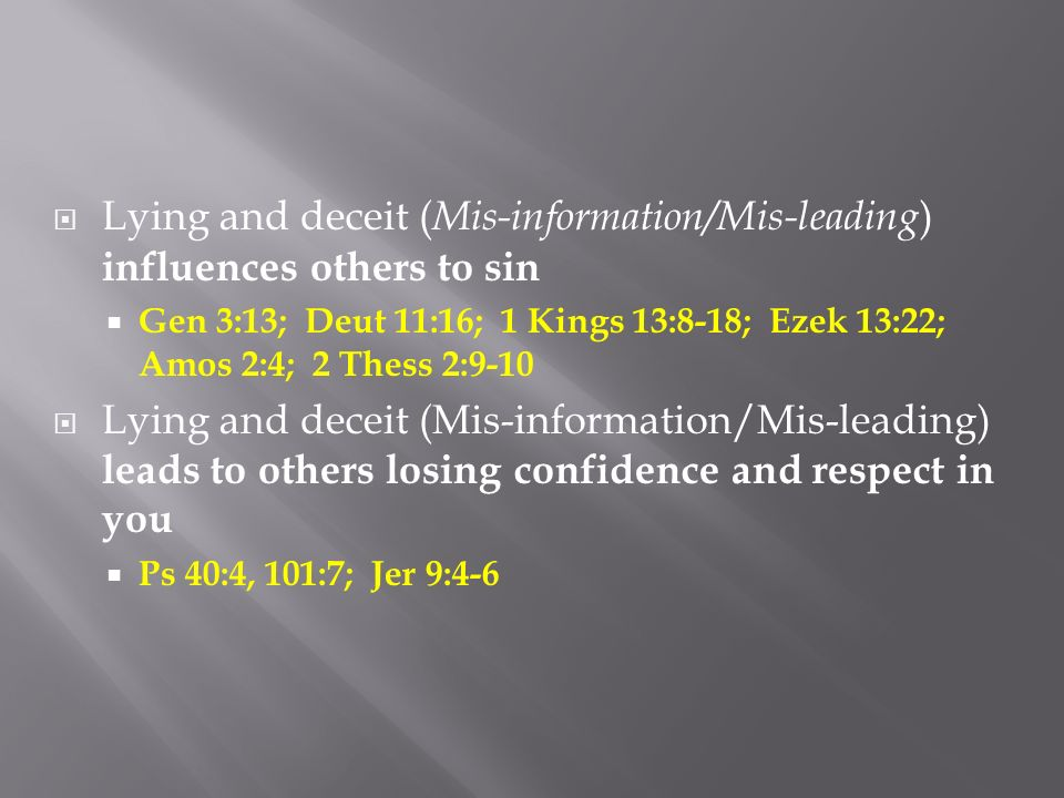 Lying and deceit ( Mis-information/Mis-leading ) influences others to sin Gen 3:13; Deut 11:16; 1 Kings 13:8-18; Ezek 13:22; Amos 2:4; 2 Thess 2:9-10